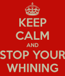 keep-calm-and-stop-your-whinin